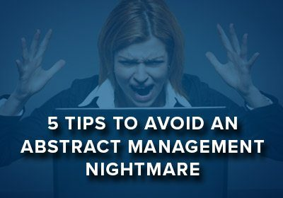 5 Tips to Avoid an Abstract Management Nightmare