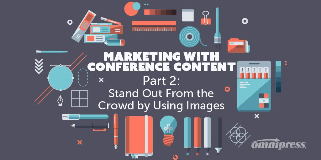 Conference Content Marketing: Part 2 – 3 Ways to Stand Out From the Crowd by Using Images