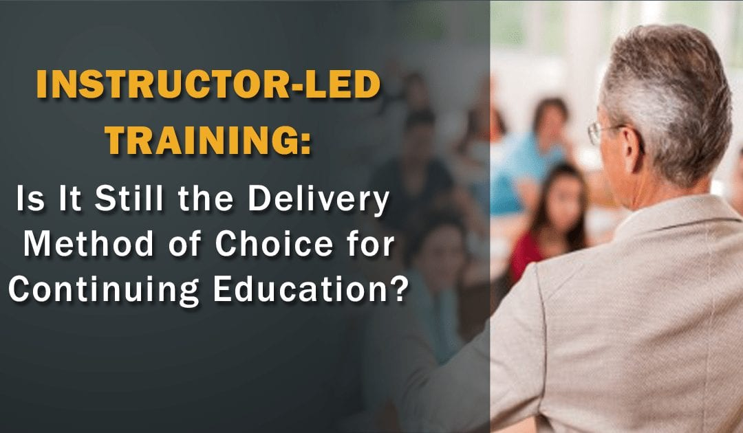 Instructor-Led Training: Is It Still the Delivery Method of Choice for Continuing Education?