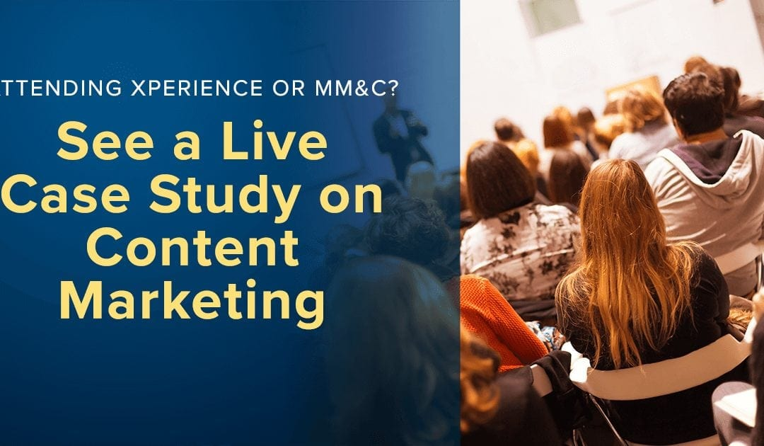 Attending Xperience or MM&C? See a Live Case Study on Content Marketing