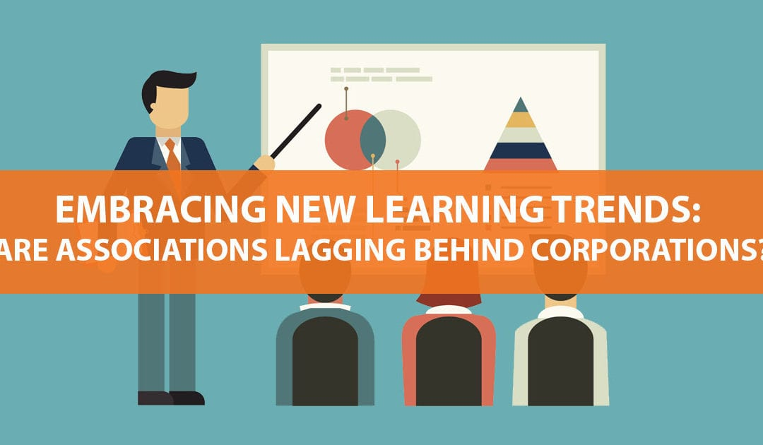 Embracing New Learning Trends: Are Associations Lagging Behind Corporations? Not Really.